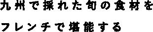 九州で採れた旬の食材をフレンチで堪能する